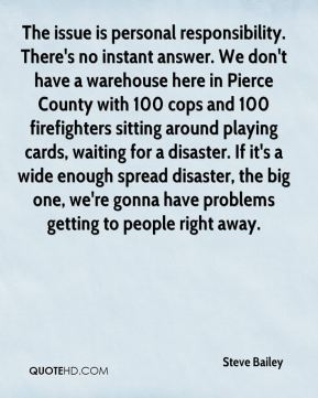The issue is personal responsibility. There's no instant answer. We don't have a warehouse here in Pierce County with 100 cops and 100 firefighters sitting around playing cards, waiting for a disaster. If it's a wide enough spread disaster, the big one, we're gonna have problems getting to people right away.