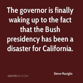 Steve Maviglio  - The governor is finally waking up to the fact that the Bush presidency has been a disaster for California.