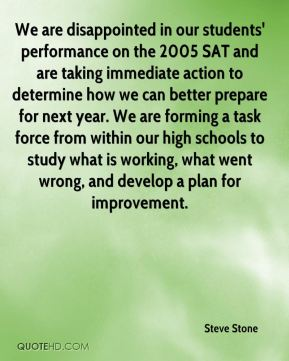 We are disappointed in our students' performance on the 2005 SAT and are taking immediate action to determine how we can better prepare for next year. We are forming a task force from within our high schools to study what is working, what went wrong, and develop a plan for improvement.