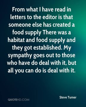 Steve Turner  - From what I have read in letters to the editor is that someone else has created a food supply There was a habitat and food supply and they got established. My sympathy goes out to those who have do deal with it, but all you can do is deal with it.