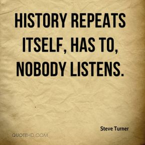 Steve Turner  - History repeats itself, has to, nobody listens.