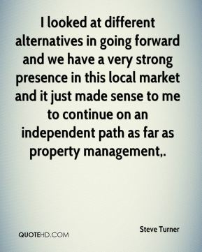 I looked at different alternatives in going forward and we have a very strong presence in this local market and it just made sense to me to continue on an independent path as far as property management.