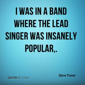 Steve Turner  - I was in a band where the lead singer was insanely popular.