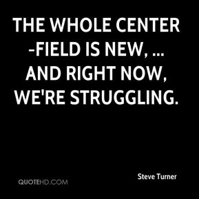 The whole center-field is new, ... and right now, we're struggling.