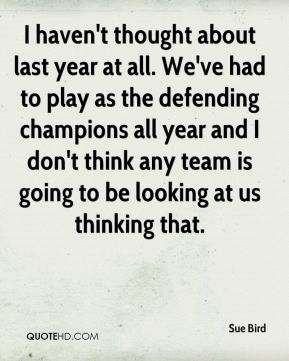 I haven't thought about last year at all. We've had to play as the defending champions all year and I don't think any team is going to be looking at us thinking that.