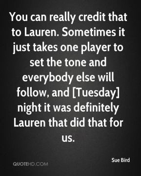 Sue Bird  - You can really credit that to Lauren. Sometimes it just takes one player to set the tone and everybody else will follow, and [Tuesday] night it was definitely Lauren that did that for us.