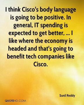 I think Cisco's body language is going to be positive. In general, IT spending is expected to get better, ... I like where the economy is headed and that's going to benefit tech companies like Cisco.