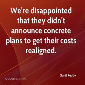 We're disappointed that they didn't announce concrete plans to get their costs realigned.
