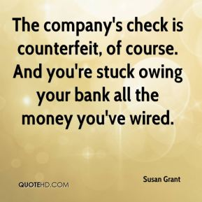 Susan Grant  - The company's check is counterfeit, of course. And you're stuck owing your bank all the money you've wired.