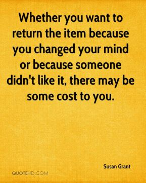 Whether you want to return the item because you changed your mind or because someone didn't like it, there may be some cost to you.