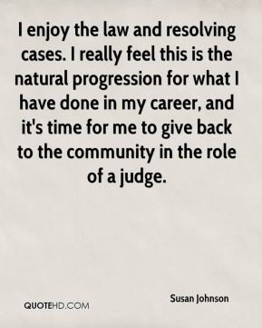 Susan Johnson  - I enjoy the law and resolving cases. I really feel this is the natural progression for what I have done in my career, and it's time for me to give back to the community in the role of a judge.