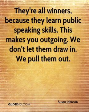 Susan Johnson  - They're all winners, because they learn public speaking skills. This makes you outgoing. We don't let them draw in. We pull them out.