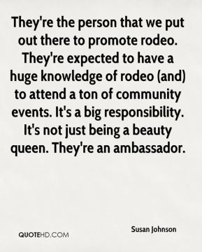 They're the person that we put out there to promote rodeo. They're expected to have a huge knowledge of rodeo (and) to attend a ton of community events. It's a big responsibility. It's not just being a beauty queen. They're an ambassador.