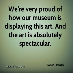 Susan Johnson  - We're very proud of how our museum is displaying this art. And the art is absolutely spectacular.