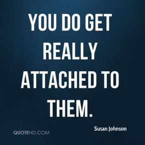 You do get really attached to them.