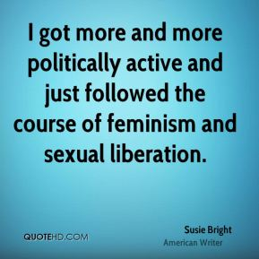 Susie Bright - I got more and more politically active and just followed the course of feminism and sexual liberation.