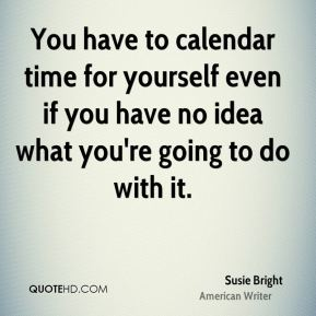 You have to calendar time for yourself even if you have no idea what you're going to do with it.