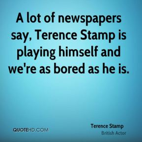 A lot of newspapers say, Terence Stamp is playing himself and we're as bored as he is.