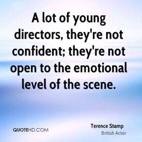 A lot of young directors, they're not confident; they're not open to the emotional level of the scene.