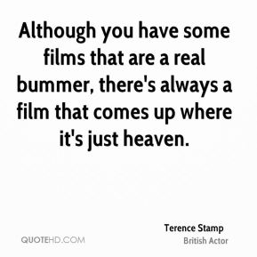 Terence Stamp - Although you have some films that are a real bummer, there's always a film that comes up where it's just heaven.