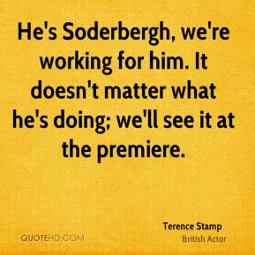 Terence Stamp - He's Soderbergh, we're working for him. It doesn't matter what he's doing; we'll see it at the premiere.