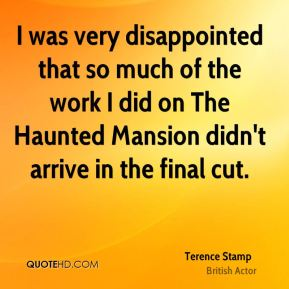 I was very disappointed that so much of the work I did on The Haunted Mansion didn't arrive in the final cut.