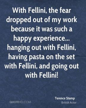 With Fellini, the fear dropped out of my work because it was such a happy experience... hanging out with Fellini, having pasta on the set with Fellini, and going out with Fellini!