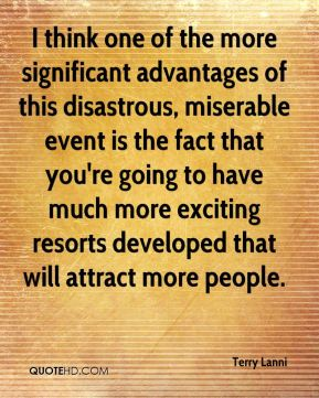 Terry Lanni  - I think one of the more significant advantages of this disastrous, miserable event is the fact that you're going to have much more exciting resorts developed that will attract more people.
