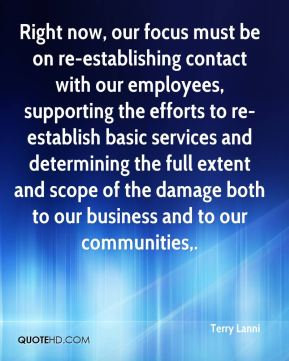 Right now, our focus must be on re-establishing contact with our employees, supporting the efforts to re-establish basic services and determining the full extent and scope of the damage both to our business and to our communities.