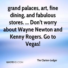 The Clarion-Ledger  - grand palaces, art, fine dining, and fabulous stores. ... Don't worry about Wayne Newton and Kenny Rogers. Go to Vegas!