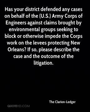 The Clarion-Ledger  - Has your district defended any cases on behalf of the (U.S.) Army Corps of Engineers against claims brought by environmental groups seeking to block or otherwise impede the Corps work on the levees protecting New Orleans? If so, please describe the case and the outcome of the litigation.