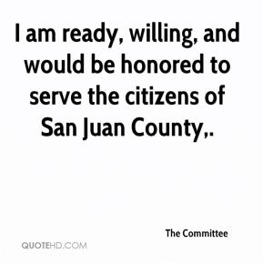 The Committee  - I am ready, willing, and would be honored to serve the citizens of San Juan County.