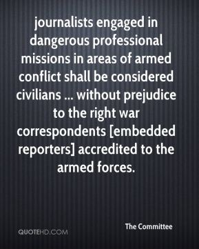 The Committee  - journalists engaged in dangerous professional missions in areas of armed conflict shall be considered civilians ... without prejudice to the right war correspondents [embedded reporters] accredited to the armed forces.