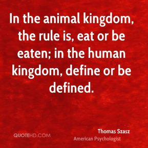 Thomas Szasz - In the animal kingdom, the rule is, eat or be eaten; in the human kingdom, define or be defined.