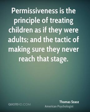 Thomas Szasz - Permissiveness is the principle of treating children as if they were adults; and the tactic of making sure they never reach that stage.