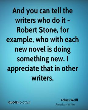 And you can tell the writers who do it - Robert Stone, for example, who with each new novel is doing something new. I appreciate that in other writers.