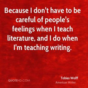 Tobias Wolff - Because I don't have to be careful of people's feelings when I teach literature, and I do when I'm teaching writing.