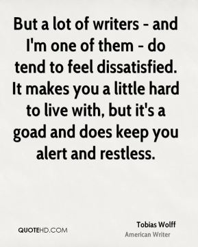Tobias Wolff - But a lot of writers - and I'm one of them - do tend to feel dissatisfied. It makes you a little hard to live with, but it's a goad and does keep you alert and restless.