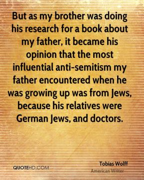 Tobias Wolff - But as my brother was doing his research for a book about my father, it became his opinion that the most influential anti-semitism my father encountered when he was growing up was from Jews, because his relatives were German Jews, and doctors.