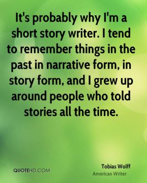It's probably why I'm a short story writer. I tend to remember things in the past in narrative form, in story form, and I grew up around people who told stories all the time.