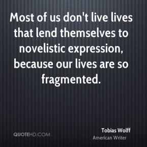 Tobias Wolff - Most of us don't live lives that lend themselves to novelistic expression, because our lives are so fragmented.