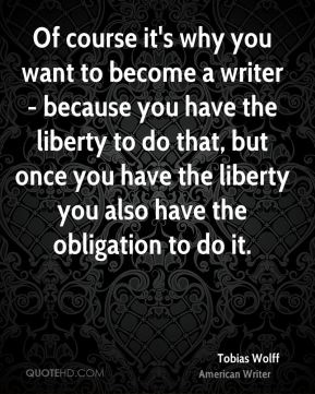 Of course it's why you want to become a writer - because you have the liberty to do that, but once you have the liberty you also have the obligation to do it.