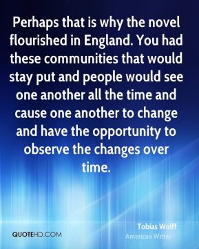 Tobias Wolff - Perhaps that is why the novel flourished in England. You had these communities that would stay put and people would see one another all the time and cause one another to change and have the opportunity to observe the changes over time.