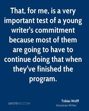 Tobias Wolff - That, for me, is a very important test of a young writer's commitment because most of them are going to have to continue doing that when they've finished the program.