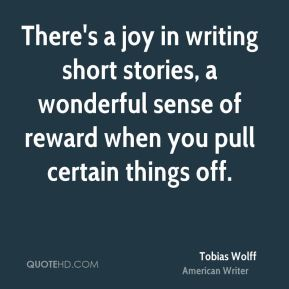 Tobias Wolff - There's a joy in writing short stories, a wonderful sense of reward when you pull certain things off.