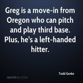 Todd Genke  - Greg is a move-in from Oregon who can pitch and play third base. Plus, he's a left-handed hitter.
