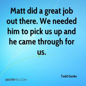 Matt did a great job out there. We needed him to pick us up and he came through for us.