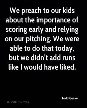 Todd Genke  - We preach to our kids about the importance of scoring early and relying on our pitching. We were able to do that today, but we didn't add runs like I would have liked.