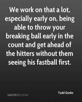 We work on that a lot, especially early on, being able to throw your breaking ball early in the count and get ahead of the hitters without them seeing his fastball first.