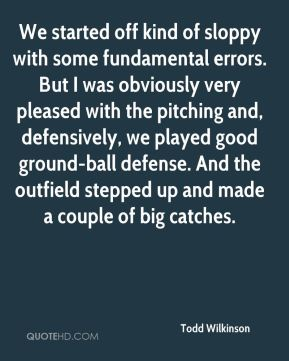 Todd Wilkinson  - We started off kind of sloppy with some fundamental errors. But I was obviously very pleased with the pitching and, defensively, we played good ground-ball defense. And the outfield stepped up and made a couple of big catches.